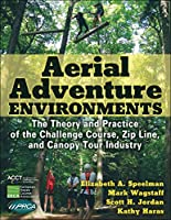 Aerial Adventure Environments: The Theory and Practice of the Challenge Course, Zip Line, and Canopy Tour Industry