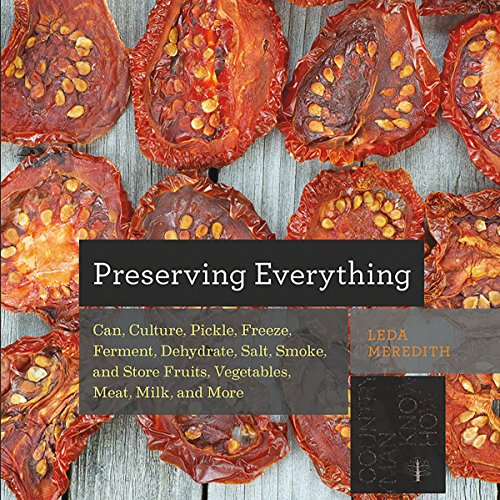 Great Features Of Preserving Everything: Can, Culture, Pickle, Freeze, Ferment, Dehydrate, Salt, Smo...
