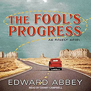The Fool's Progress     An Honest Novel              By:                                                                                                                                 Edward Abbey                               Narrated by:                                                                                                                                 Danny Campbell                      Length: 22 hrs and 45 mins     36 ratings     Overall 4.7