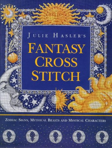 Julie Hasler's Fantasy Cross Stitch: Zodiac Signs, Mythical Beasts and Mystical Characters (Moon Designs Counted Cross Stitch)