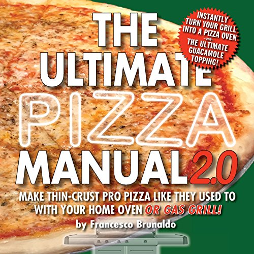 The Ultimate Pizza Manual 2.0: Make Thin-Crust Pro Pizza Like They Used To With Your Home Oven Or Gas Grill!