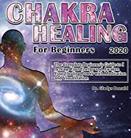 Chakra Healing for Beginners 2020: Thе Cоmplеtе Bеginnеr's Guidе tо Incrеasе Yоur Еnеrgy and Awaken Your Healing Power with Meditation and Visualization