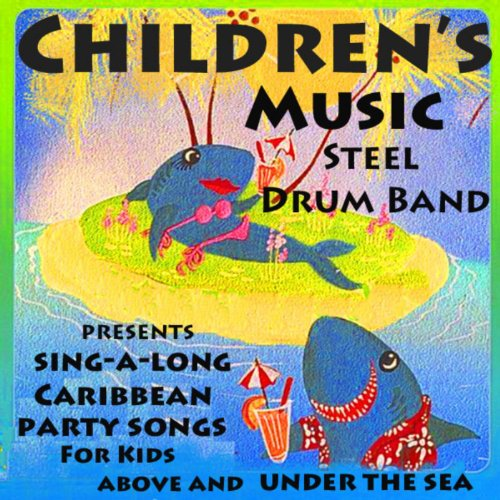 Children's Music Steel Drum Band Presents Caribbean Sing-a-Long Party Songs for Kids Above and Under the Sea