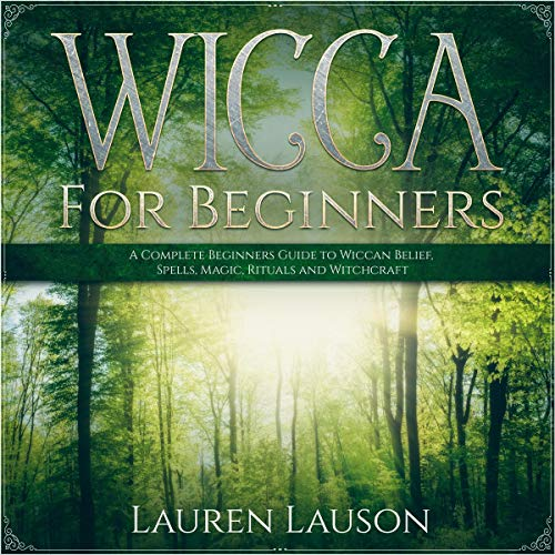 Wicca for Beginners: A Complete Beginners Guide to Wiccan Belief, Spells, Magic, Rituals, and Witchcraft cover art
