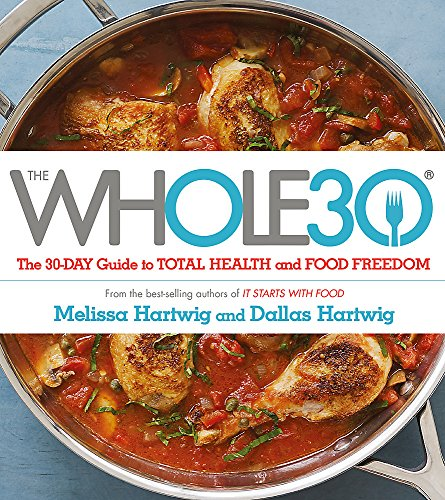 The Whole 30 : The official 30-day guide to total health and food freedom: The official 30-day FULL-COLOUR guide to total health and food freedom