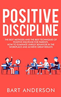 Positive Discipline: The Best Methods and the Best Techniques of Positive Discipline for Parents. How to Eliminate Unruly ...