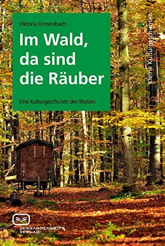 Im Wald, da sind die Räuber: Eine Kulturgeschichte des Waldes