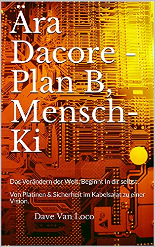 Era Dacore - Plan B, Mensch-Ki: Changing the world, begins in yourself. From circuit boards & security in the tangled cables to a vision. by [Dave Van Loco]