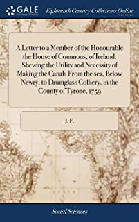 A Letter to a Member of the Honourable the House of Commons, of Ireland. Shewing the Utility and Necessity of Making the Canals from the Sea, Below ... Colliery, in the County of Tyrone, 1759