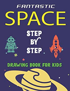 FANTASTIC SPACE STEP BY STEP DRAWING BOOK FOR KIDS: Explore, Fun with Learn... How To Draw Planets, Stars, Astronauts, Spa...