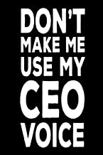 Don't Make Me Use My CEO Voice: Funny Work Notebook Novelty Gift For Chief Executive Officers