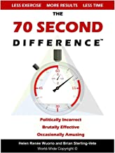 The 70 Second Difference: The Politically Incorrect, Brutally Effective, and Occasionally Amusing Guide to Exercise, Diet, and Getting into Shape FAST