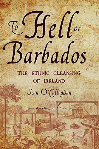 To Hell or Barbados: The ethnic cleansing of Ireland (English Edition)