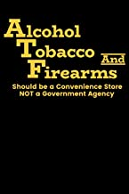 Alcohol Tobacco and Firearms should be a convenience store NOT a Government Agency: Journal - Funny Gun Nut Anti Gun Control ATF Log (Blank Lined Journal)