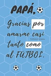 PAPÁ, Gracias por amarme casi tanto como al FÚTBOL: Libreta de notas, diario, regalo para el día del padre, cumpleaños y cualquier festividad para ... (6¨x9¨) (Father's Day) (Spanish Edition)