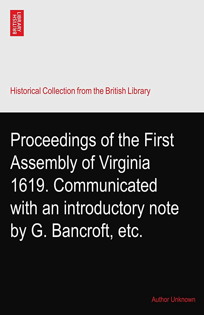 Proceedings of the First Assembly of Virginia 1619. Communicated with an introductory note by G. Bancroft, etc.