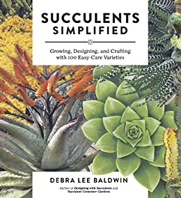 Succulents Simplified: Growing, Designing, and Crafting with 100 Easy-Care Varieties by [Debra Lee Baldwin]