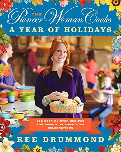 The Pioneer Woman Cooks: A Year of Holidays: 140 Step-by-Step Recipes for Simple, Scrumptious Celebrations