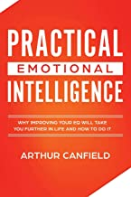 Practical Emotional Intelligence: Why Improving Your EQ Will Take You Further In Life And How To Do It