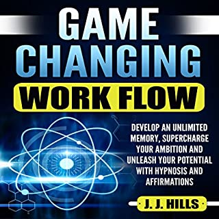 Game Changing Work Flow: Develop an Unlimited Memory, Supercharge Your Ambition and Unleash Your Potential with Hypnosis and Affirmations                   By:                                                                                                                                 J. J. Hills                               Narrated by:                                                                                                                                 Self Expansion Studios                      Length: 12 hrs and 56 mins     12 ratings     Overall 5.0