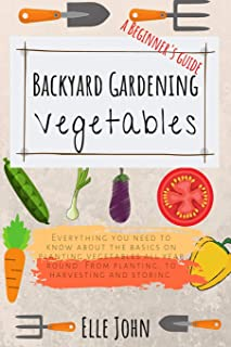 Backyard Vegetable gardening: A beginners guide: Everything you need to know about the basics on planting vegetables, all year round. From planting to harvesting and storing