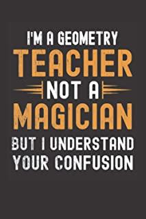 I am a Geometry Teacher, Not a Magician, but Understand, your Confusion : Funny Notebook Gift for Geometry Teachers: Funny...