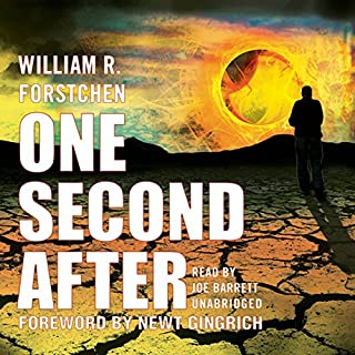 One Second After                   By:                                                                                                                                 William R. Forstchen                               Narrated by:                                                                                                                                 Joe Barrett                      Length: 13 hrs and 17 mins     19,683 ratings     Overall 4.4