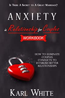 ANXIETY in Relationship for Couples: WORKBOOK - Is There A Secret to A Great Marriage? How to Eliminate Couples Conflicts ...