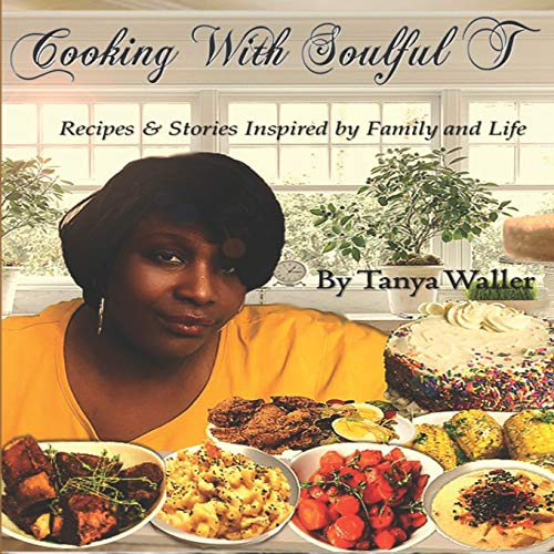 Cooking With Soulful T: Recipes & Stories Inspired by Family and Life
