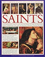 The Complete Illustrated Encyclopedia of Saints: An Authoritative Guide to the Lives and Works of over 500 Saints, With Expert Commentary and over 500 Beautiful Paintings, Statues and Icons