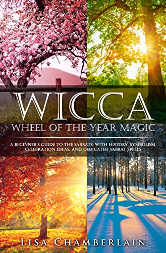 Wicca Wheel of the Year Magic: A Beginner's Guide to the Sabbats, with History, Symbolism, Celebration Ideas, and Dedicated Sabbat Spells (Wicca for Beginners Series)