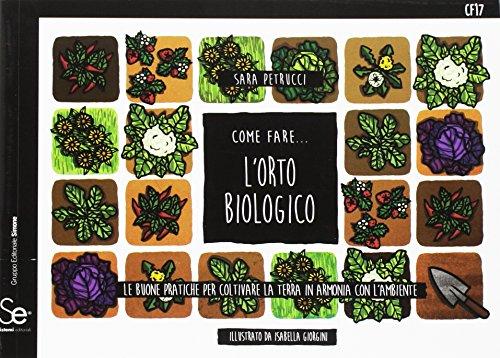 Come fare... l'orto biologico. Le buone pratiche per coltivare la terra in armonia con l'ambiente
