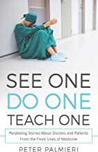 See One, Do One, Teach One: Perplexing Stories About Doctors and Patients From t