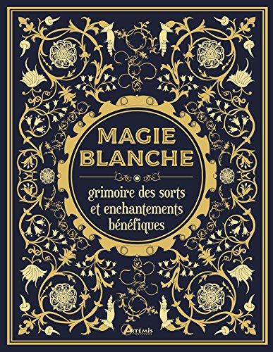 Magie blanche : Grimoire des sorts et enchantements bénéfiques