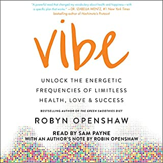 Vibe     Unlock the Energetic Frequencies of Limitless Health, Love & Success              Written by:                                                                                                                                 Robyn Openshaw                               Narrated by:                                                                                                                                 Robyn Openshaw - author's note,                                                                                        Sam Payne                      Length: 7 hrs and 38 mins     6 ratings     Overall 3.3