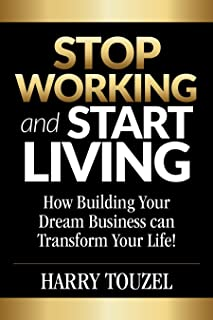 Stop Working and Start Living: How Building Your Dream Business Can Transform Your Life! (A Practical Guide)