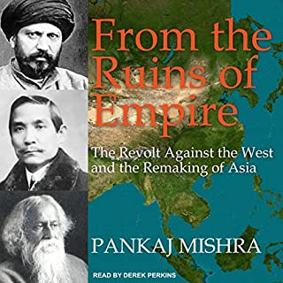 From the Ruins of Empire     The Revolt Against the West and the Remaking of Asia              By:                                                                                                                                 Pankaj Mishra                               Narrated by:                                                                                                                                 Derek Perkins                      Length: 13 hrs and 15 mins     23 ratings     Overall 4.6