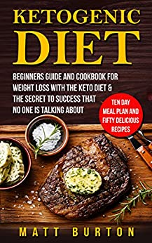Ketogenic Diet: Beginners Guide and Cookbook for Weight Loss With The Keto Diet & The Secret To Success That No One is Talking About – Ten Day Meal Plan and Fifty Delicious Recipes by [Matt Burton]