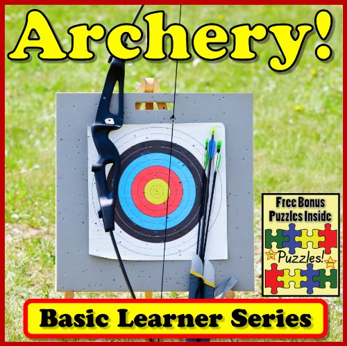 Archery! Basic Learning About Archery - Basic Learner Series! Archer Children's Book (Over 46+ Photos of Archery)