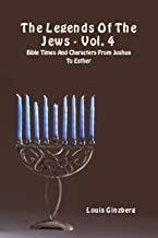 The Legends Of The Jews - Vol. 4: Bible Times And Characters From Joshua To Esther