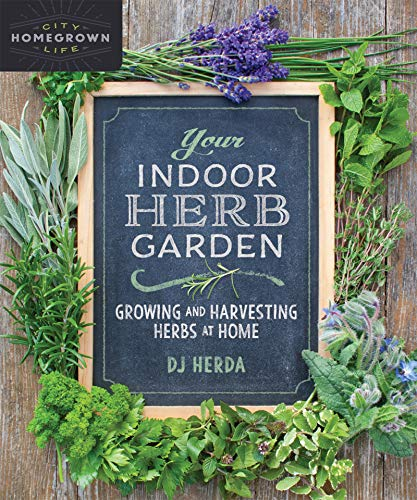 Your Indoor Herb Garden: Growing and Harvesting Herbs at Home (Homegrown City Life)