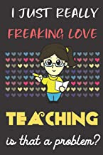 I Just Really Freaking Love Teaching. Is That A Problem?: Cute Teacher Notebook and Journal. For Girls and Boys of All Ages. Perfect For Drawing, Journaling Sketching and Crayon Coloring