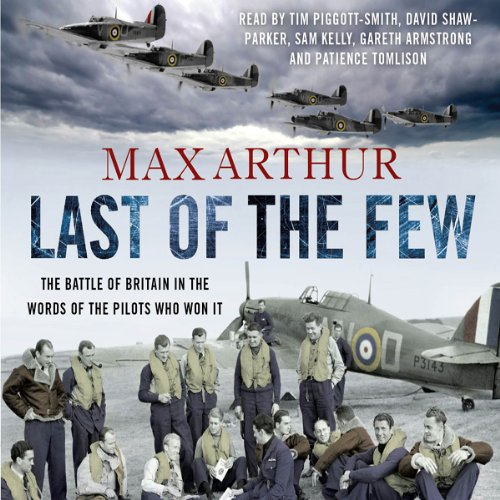 Last of the Few     The Battle of Britain in the Words of the Pilots Who Won It              By:                                                                                                                                 Max Arthur                               Narrated by:                                                                                                                                 Tim Pigott-Smith,                                                                                        David Shaw-Parker,                                                                                        Patience Tomlinson,                   and others                 Length: 4 hrs and 3 mins     16 ratings     Overall 4.4