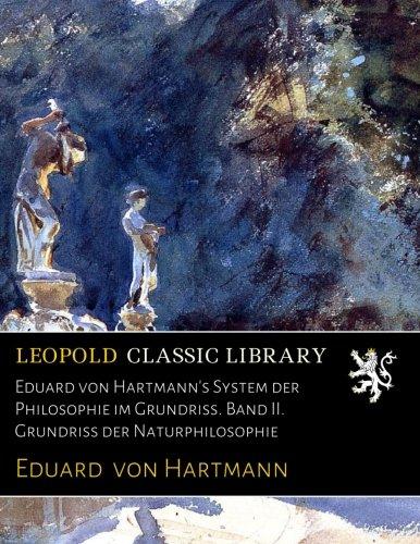 Eduard von Hartmann's System der Philosophie im Grundriss. Band II. Grundriss der Naturphilosophie