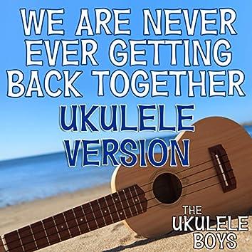 We Are Never Ever Getting Back Together (Ukulele Version)