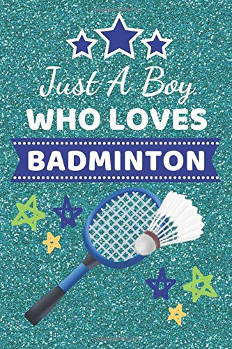 Just A Boy Who Loves Badminton: Badminton Gifts. This Badminton Notebook / Badminton Journal has a fun cover is 6x9in size with 110+ lined ruled pages ... gift ideas. Gifts for Badminton Players.