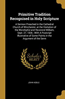 Primitive Tradition Recognised in Holy Scripture: A Sermon Preached in the Cathedral Church of Winchester, at the Visitation of the Worshipful and Reverend William, Sept. 27, 1836; With A Postcript Illustrative of Some Points in the Argument of the Serm