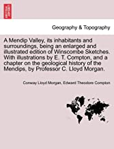 A Mendip Valley, Its Inhabitants and Surroundings, Being an Enlarged and Illustrated Edition of Winscombe Sketches. with Illustrations by E. T. Compton, and a Chapter on the Geological History of the Mendips, by Professor C. Lloyd Morgan.