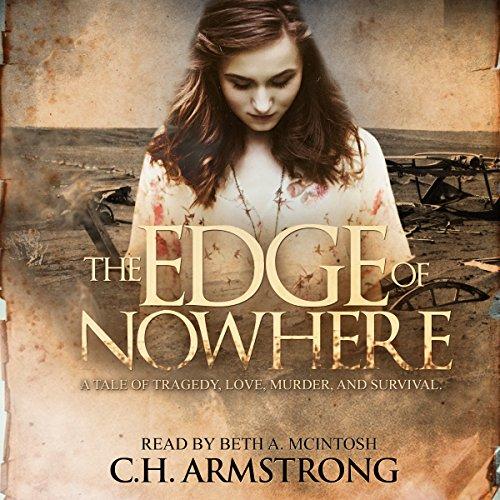 The Edge of Nowhere     A Tale of Tragedy, Love, Murder, and Survival              By:                                                                                                                                 C.H. Armstrong                               Narrated by:                                                                                                                                 Beth A. McIntosh                      Length: 10 hrs and 51 mins     25 ratings     Overall 4.3