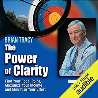 The Power of Clarity     Find Your Focal Point, Maximize Your Income, Minimize Your Effort              By:                                                                                                                                 Brian Tracy                               Narrated by:                                                                                                                                 Brian Tracy                      Length: 6 hrs and 25 mins     19 ratings     Overall 4.4